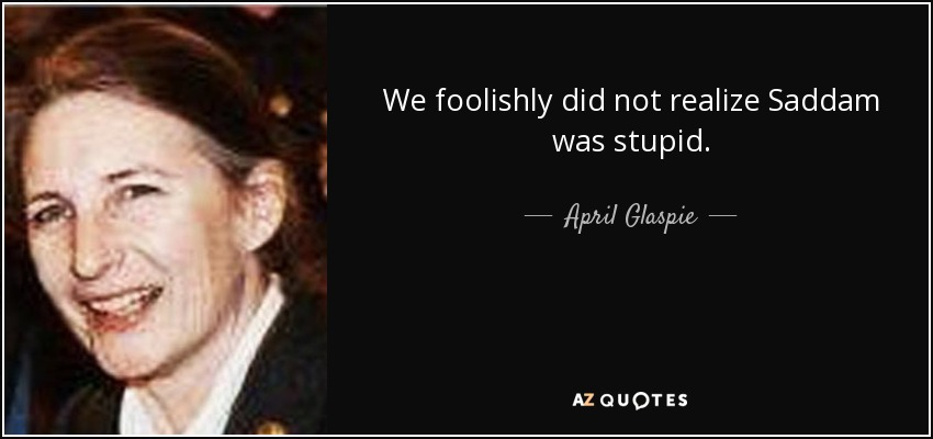 quote-we-foolishly-did-not-realize-saddam-was-stupid-april-glaspie-83-9-0961.jpg